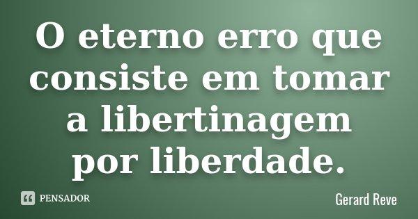 O eterno erro que consiste em tomar a libertinagem por liberdade.... Frase de Gerard Reve.