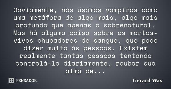 Obviamente, nós usamos vampiros como uma metáfora de algo mais, algo mais profundo que apenas o sobrenatural. Mas há alguma coisa sobre os mortos-vivos chupador... Frase de Gerard Way.