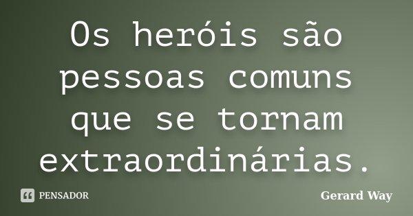 Os heróis são pessoas comuns que se tornam extraordinárias.... Frase de Gerard Way.