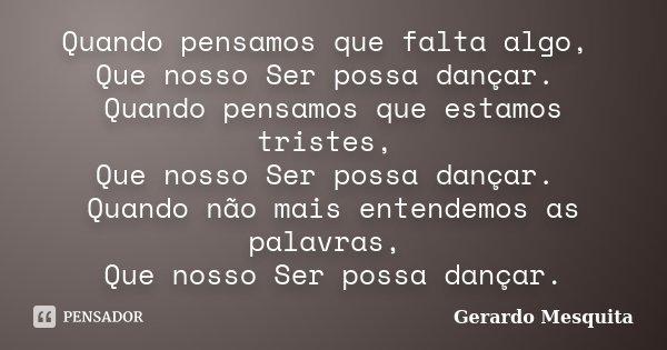 Quando pensamos que falta algo, Que nosso Ser possa dançar. Quando pensamos que estamos tristes, Que nosso Ser possa dançar. Quando não mais entendemos as palav... Frase de Gerardo Mesquita.