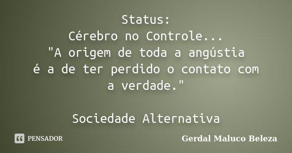 """Status: Cérebro no Controle... """"A origem de toda a angústia é a de ter perdido o contato com a verdade."""" Sociedade Alternativa... Frase de Gerdal Maluco Beleza."""