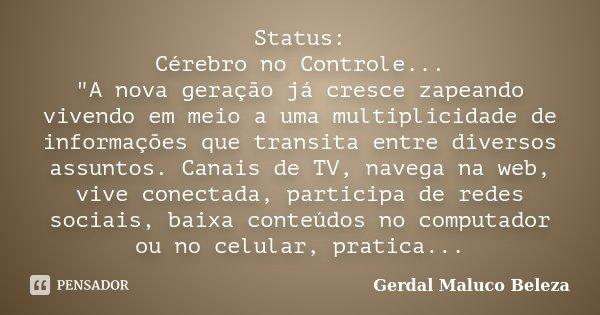 """Status: Cérebro no Controle... """"A nova geração já cresce zapeando vivendo em meio a uma multiplicidade de informações que transita entre diversos assuntos.... Frase de Gerdal Maluco Beleza."""