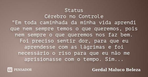 """Status Cérebro no Controle """"Em toda caminhada da minha vida aprendi que nem sempre temos o que queremos, pois nem sempre o que queremos nos faz bem. Foi pr... Frase de Gerdal Maluco Beleza."""