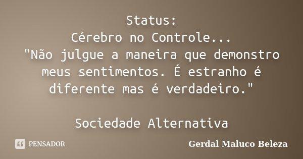 """Status: Cérebro no Controle... """"Não julgue a maneira que demonstro meus sentimentos. É estranho é diferente mas é verdadeiro."""" Sociedade Alternativa... Frase de Gerdal Maluco Beleza."""