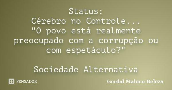 """Status: Cérebro no Controle... """"O povo está realmente preocupado com a corrupção ou com espetáculo?"""" Sociedade Alternativa... Frase de Gerdal Maluco Beleza."""