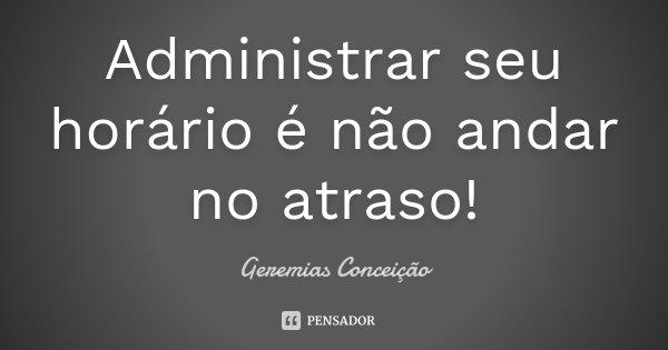 Administrar seu horário é não andar no atraso!... Frase de Geremias Conceição.