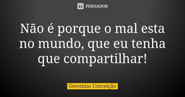 Não é porque o mal esta no mundo, que eu tenha que compartilhar!... Frase de Geremias Conceição.