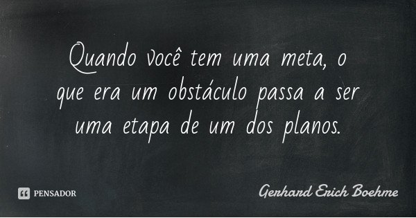 Quando você tem uma meta, o que era um obstáculo passa a ser uma etapa de um dos planos.... Frase de Gerhard Erich Boehme.