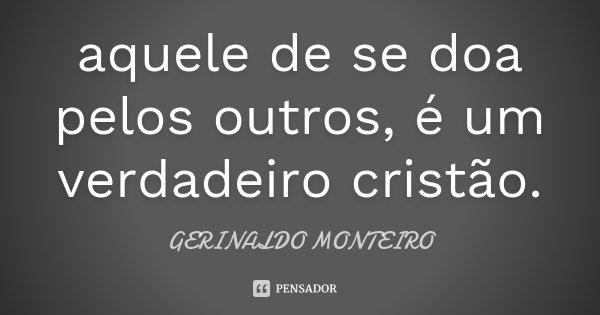 aquele de se doa pelos outros, é um verdadeiro cristão.... Frase de GERINALDO MONTEIRO.
