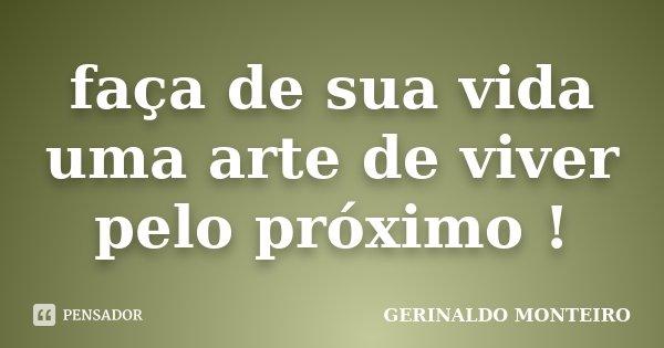 faça de sua vida uma arte de viver pelo próximo !... Frase de GERINALDO MONTEIRO.
