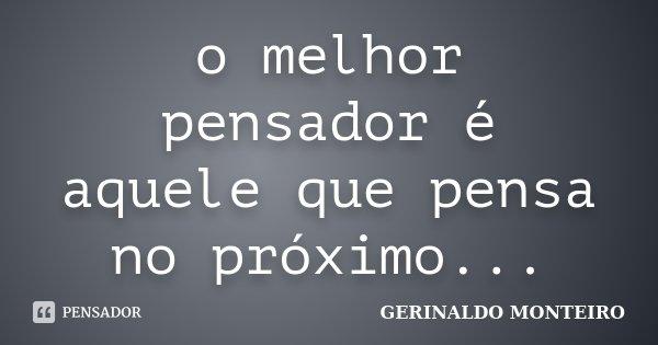 o melhor pensador é aquele que pensa no próximo...... Frase de GERINALDO MONTEIRO.