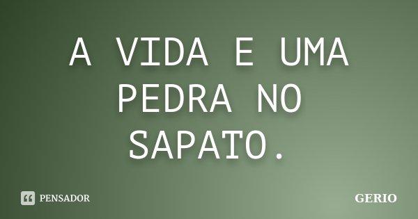A VIDA E UMA PEDRA NO SAPATO.... Frase de GERIO.
