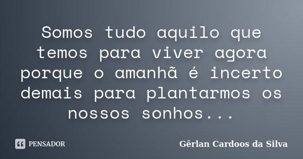 Somos tudo aquilo que temos para viver agora porque o amanhã é incerto demais para plantarmos os nossos sonhos...... Frase de Gêrlan Cardoos da Silva.