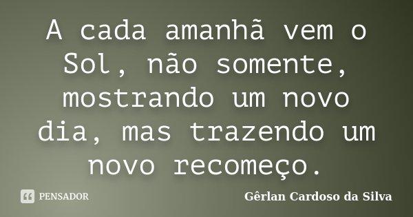 A cada amanhã vem o Sol, não somente, mostrando um novo dia, mas trazendo um novo recomeço.... Frase de Gêrlan Cardoso da Silva.