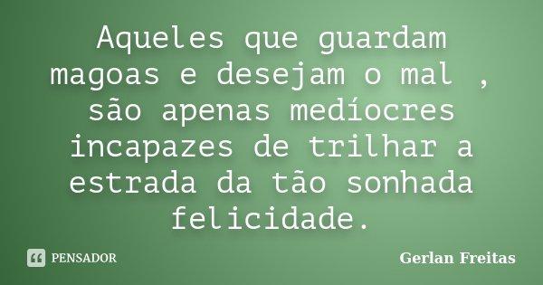 Aqueles que guardam magoas e desejam o mal , são apenas medíocres incapazes de trilhar a estrada da tão sonhada felicidade.... Frase de Gerlan Freitas.