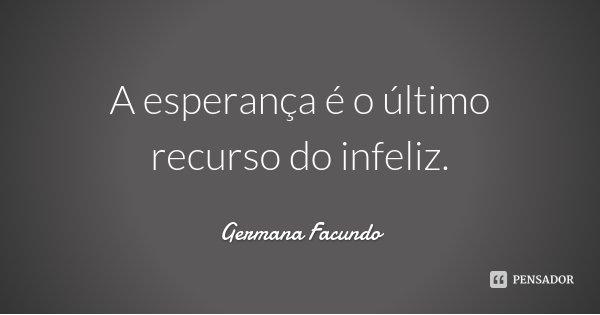 A esperança é o último recurso do infeliz.... Frase de Germana Facundo.