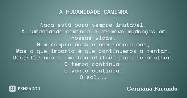 A HUMANIDADE CAMINHA Nada está para sempre imutável, A humanidade caminha e promove mudanças em nossas vidas, Nem sempre boas e nem sempre más, Mas o que import... Frase de Germana Facundo.