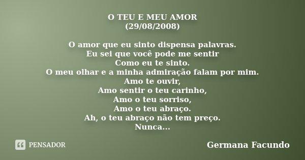 O TEU E MEU AMOR (29/08/2008) O amor que eu sinto dispensa palavras. Eu sei que você pode me sentir Como eu te sinto. O meu olhar e a minha admiração falam por ... Frase de Germana Facundo.