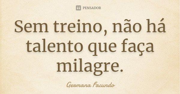 Sem treino, não há talento que faça milagre.... Frase de Germana Facundo.