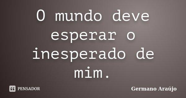 O mundo deve esperar o inesperado de mim.... Frase de Germano Araújo.