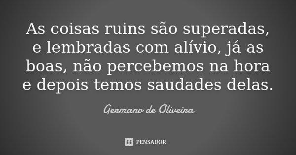 As coisas ruins são superadas, e lembradas com alívio, já as boas, não percebemos na hora e depois temos saudades delas.... Frase de Germano de Oliveira.