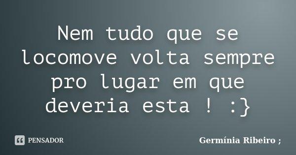 Nem tudo que se locomove volta sempre pro lugar em que deveria esta ! :}... Frase de Germínia Ribeiro.