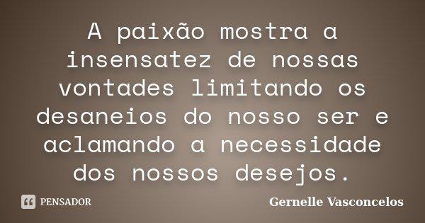 A paixão mostra a insensatez de nossas vontades limitando os desaneios do nosso ser e aclamando a necessidade dos nossos desejos.... Frase de Gernelle Vasconcelos.
