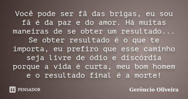 Você pode ser fã das brigas, eu sou fã é da paz e do amor. Há muitas maneiras de se obter um resultado... Se obter resultado é o que te importa, eu prefiro que ... Frase de Gerôncio Oliveira.