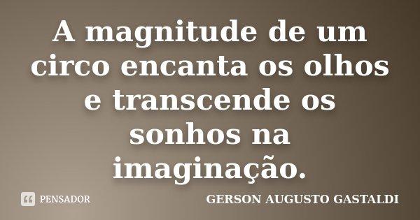 A magnitude de um circo encanta os olhos e transcende os sonhos na imaginação.... Frase de Gerson Augusto Gastaldi.