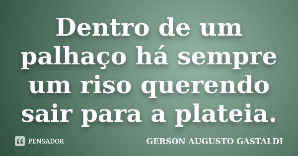 Dentro de um palhaço há sempre um riso querendo sair para a plateia.... Frase de Gerson Augusto Gastaldi.