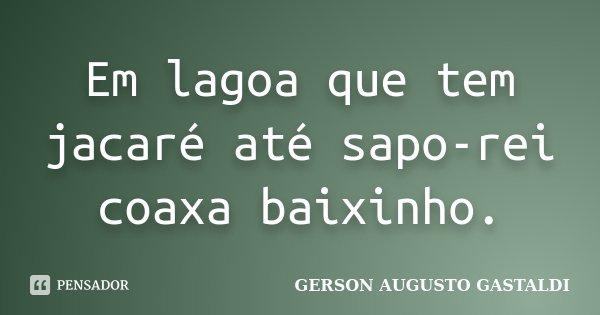 Em lagoa que tem jacaré até sapo-rei coaxa baixinho.... Frase de Gerson Augusto Gastaldi.