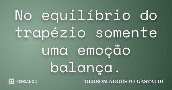 No equilíbrio do trapézio somente uma emoção balança.... Frase de Gerson Augusto Gastaldi.