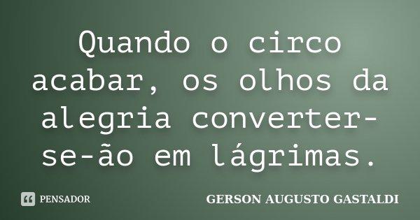 Quando o circo acabar, os olhos da alegria converter-se-ão em lágrimas.... Frase de Gerson Augusto Gastaldi.