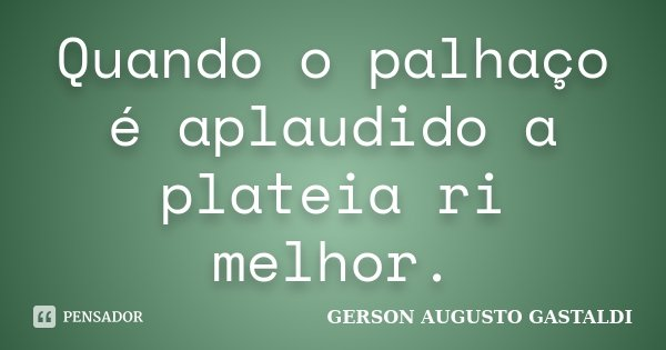 Quando o palhaço é aplaudido a plateia ri melhor.... Frase de Gerson Augusto Gastaldi.