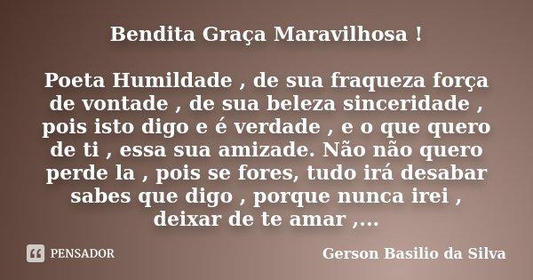 Bendita Graça Maravilhosa ! Poeta Humildade , de sua fraqueza força de vontade , de sua beleza sinceridade , pois isto digo e é verdade , e o que quero de ti , ... Frase de Gerson Basilio da Silva.