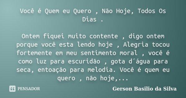 Você é Quem eu Quero , Não Hoje, Todos Os Dias . Ontem fiquei muito contente , digo ontem porque você esta lendo hoje , Alegria tocou fortemente em meu sentimen... Frase de Gerson Basilio da Silva.