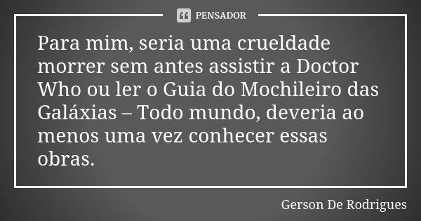 Para Mim Seria Uma Crueldade Morrer Sem Gerson De Rodrigues