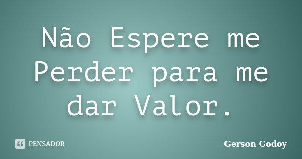 Não Espere Me Perder Para Me Dar Valor Gerson Godoy