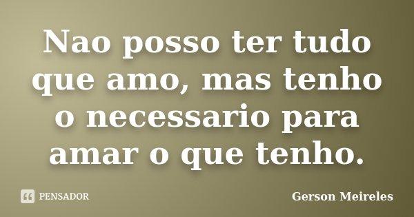 Nao posso ter tudo que amo, mas tenho o necessario para amar o que tenho.... Frase de Gerson Meireles.