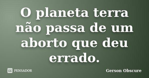 O planeta terra não passa de um aborto que deu errado.... Frase de Gerson Obscure.