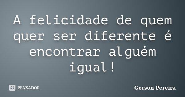 A felicidade de quem quer ser diferente é encontrar alguém igual!... Frase de Gerson Pereira.