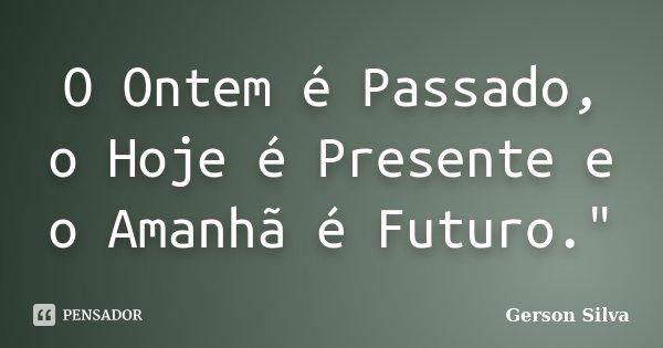 """O Ontem é Passado, o Hoje é Presente e o Amanhã é Futuro.""""... Frase de Gerson Silva."""