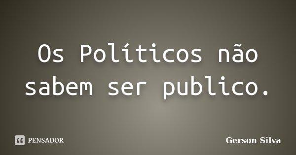 Os Políticos não sabem ser publico.... Frase de Gerson Silva.