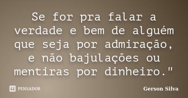 """Se for pra falar a verdade e bem de alguém que seja por admiração, e não bajulações ou mentiras por dinheiro.""""... Frase de Gerson Silva."""