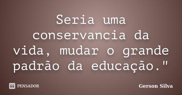 """Seria uma conservancia da vida, mudar o grande padrão da educação.""""... Frase de Gerson Silva."""