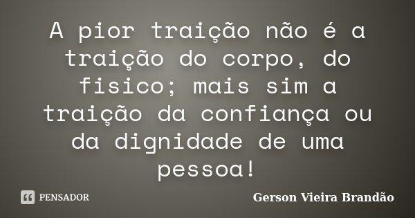 A pior traição não é a traição do corpo, do fisico; mais sim a traição da confiança ou da dignidade de uma pessoa!... Frase de Gerson Vieira Brandão.