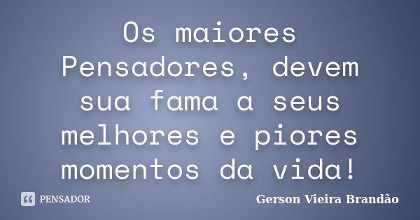 Os maiores Pensadores, devem sua fama a seus melhores e piores momentos da vida!... Frase de Gerson Vieira Brandão.