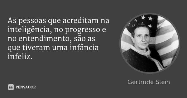 As pessoas que acreditam na inteligência, no progresso e no entendimento, são as que tiveram uma infância infeliz.... Frase de Gertrude Stein.