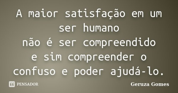 A maior satisfação em um ser humano não é ser compreendido e sim compreender o confuso e poder ajudá-lo.... Frase de Geruza Gomes.