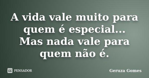 A vida vale muito para quem é especial... Mas nada vale para quem não é.... Frase de Geruza Gomes.
